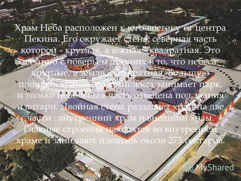 Храм Неба расположен к юго-востоку от центра Пекина. Его окружает стена, северная часть которой - круглая, а южная - квадратная. Это связанно с поверьем древних в то, что небеса - круглые, а земля - квадратная. Большую площадь храмового комплекса зан