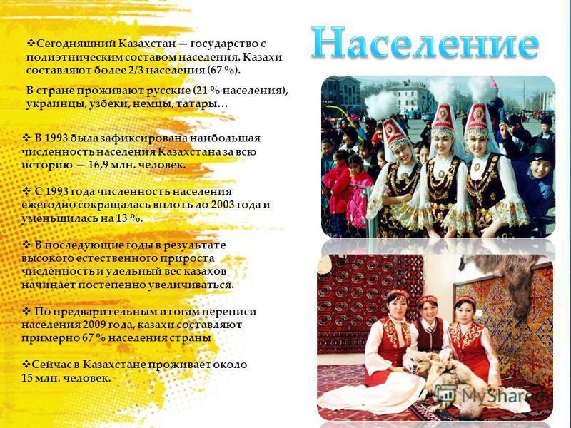 В 1993 была зафиксирована наибольшая численность населения Казахстана за всю историю 16,9 млн. человек. С 1993 года численность населения ежегодно сокращалась вплоть до 2003 года и уменьшилась на 13 %. В последующие годы в результате высокого естеств