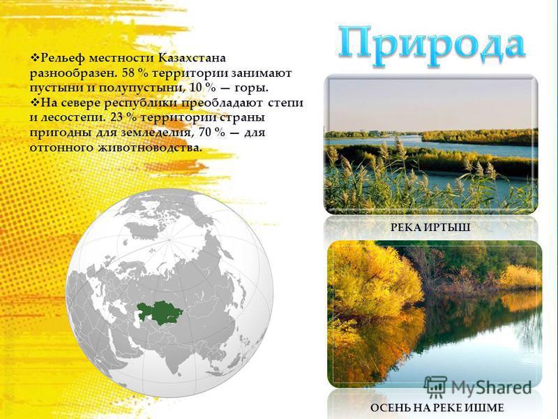 Рельеф местности Казахстана разнообразен. 58 % территории занимают пустыни и полупустыни, 10 % горы. На севере республики преобладают степи и лесостепи. 23 % территории страны пригодны для земледелия, 70 % для отгонного животноводства. РЕКА ИРТЫШ ОСЕ