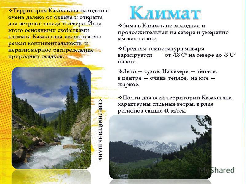 Территория Казахстана находится очень далеко от океана и открыта для ветров с запада и севера. Из-за этого основными свойствами климата Казахстана являются его резкая континентальность и неравномерное распределение природных осадков. Зима в Казахстан