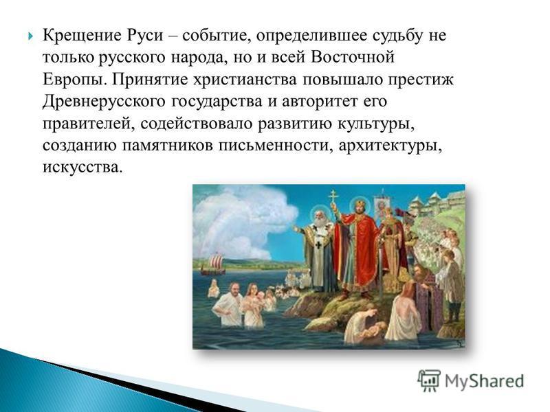 Крещение Руси – событие, определившее судьбу не только русского народа, но и всей Восточной Европы. Принятие христианства повышало престиж Древнерусского государства и авторитет его правителей, содействовало развитию культуры, созданию памятников пис