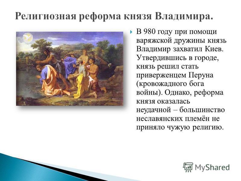 В 980 году при помощи варяжской дружины князь Владимир захватил Киев. Утвердившись в городе, князь решил стать приверженцем Перуна (кровожадного бога войны). Однако, реформа князя оказалась неудачной – большинство неславянских племён не приняло чужую