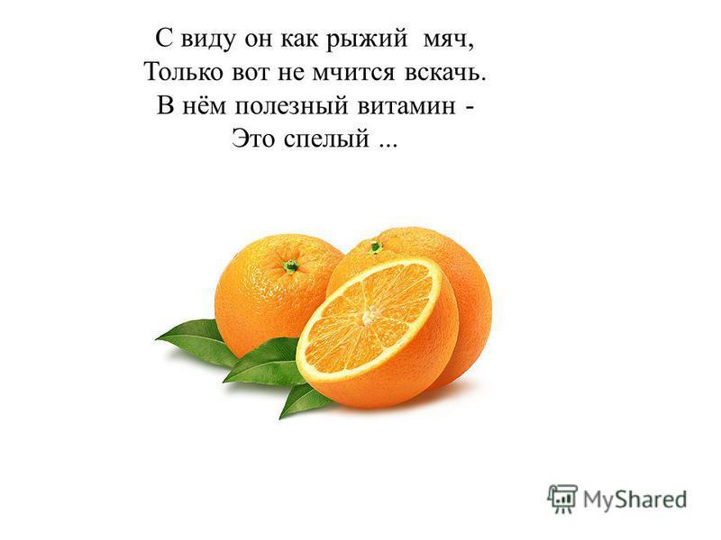 С виду он как рыжий мяч, Только вот не мчится вскачь. В нём полезный витамин - Это спелый...