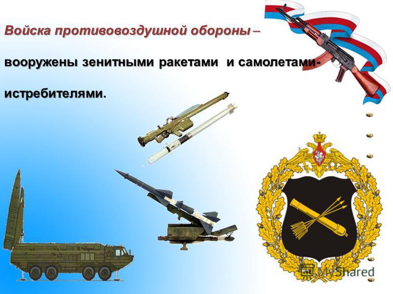 Войска противовоздушной обороны – вооружены зенитными ракетами и самолетами- истребителями вооружены зенитными ракетами и самолетами- истребителями.