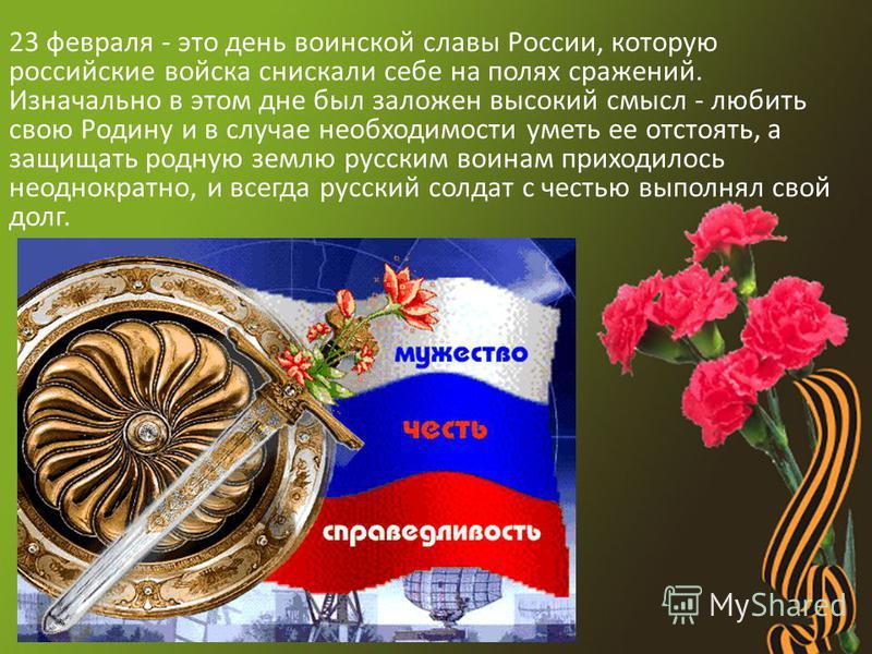 23 февраля - это день воинской славы России, которую российские войска снискали себе на полях сражений. Изначально в этом дне был заложен высокий смысл - любить свою Родину и в случае необходимости уметь ее отстоять, а защищать родную землю русским в