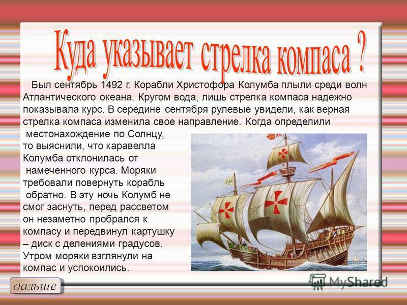 Был сентябрь 1492 г. Корабли Христофора Колумба плыли среди волн Атлантического океана. Кругом вода, лишь стрелка компаса надежно показывала курс. В середине сентября рулевые увидели, как верная стрелка компаса изменила свое направление. Когда опреде