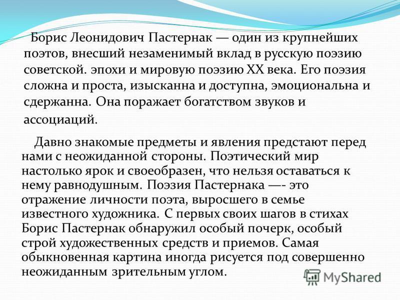 Борис Леонидович Пастернак один из крупнейших поэтов, внесший незаменимый вклад в русскую поэзию советской. эпохи и мировую поэзию XX века. Его поэзия сложна и проста, изысканна и доступна, эмоциональна и сдержанна. Она поражает богатством звуков и а