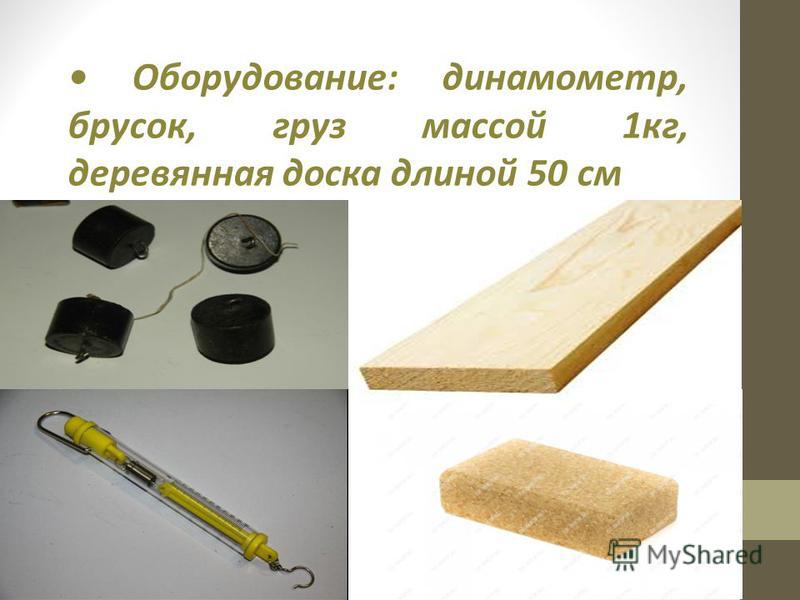 Оборудование: динамометр, брусок, груз массой 1 кг, деревянная доска длиной 50 см