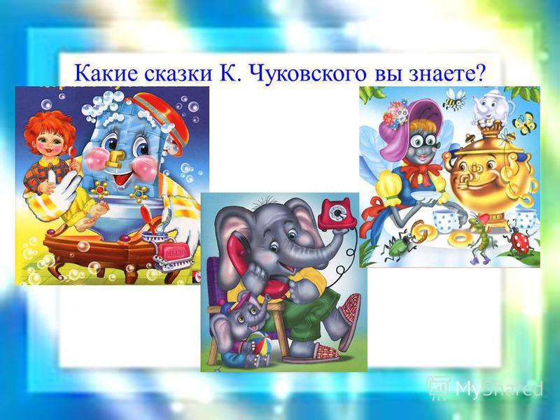 Какие сказки К. Чуковского вы знаете?