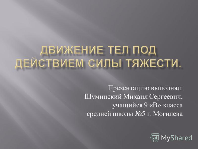 Презентацию выполнял : Шуминский Михаил Сергеевич, учащийся 9 « В » класса средней школы 5 г. Могилева