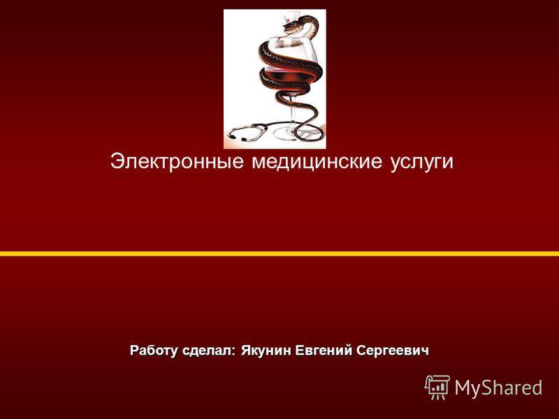 Работу сделал: Якунин Евгений Сергеевич Электронные медицинские услуги