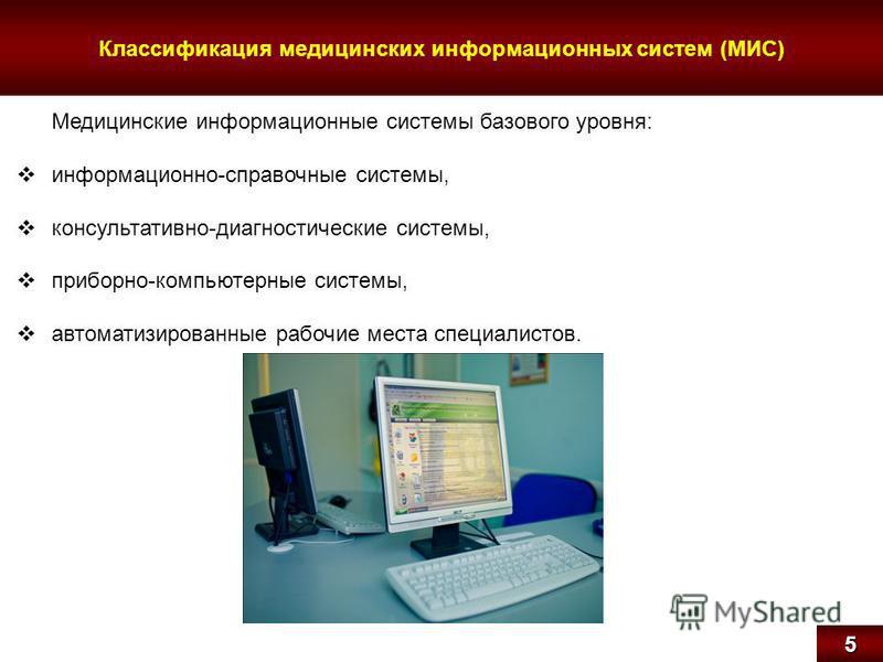 Классификация медицинских информационных систем (МИС)5 Медицинские информационные системы базового уровня: информационно-справочные системы, консультативно-диагностические системы, приборно-компьютерные системы, автоматизированные рабочие места специ