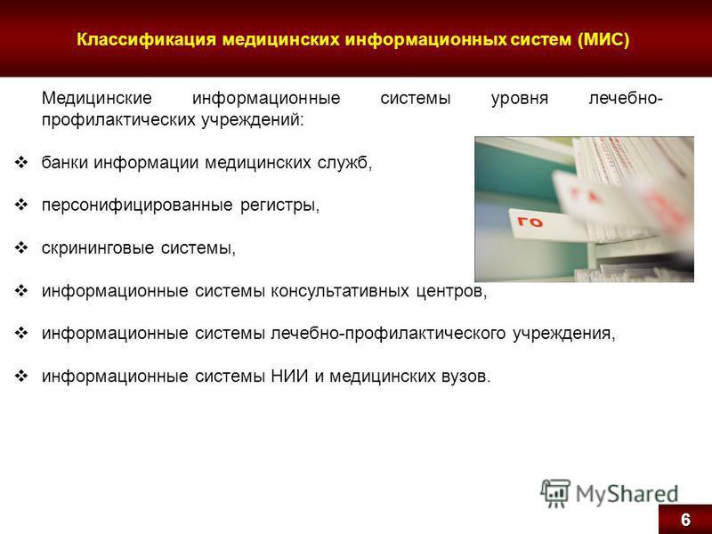Классификация медицинских информационных систем (МИС)6 Медицинские информационные системы уровня лечебно- профилактических учреждений: банки информации медицинских служб, персонифицированные регистры, скрининговые системы, информационные системы конс