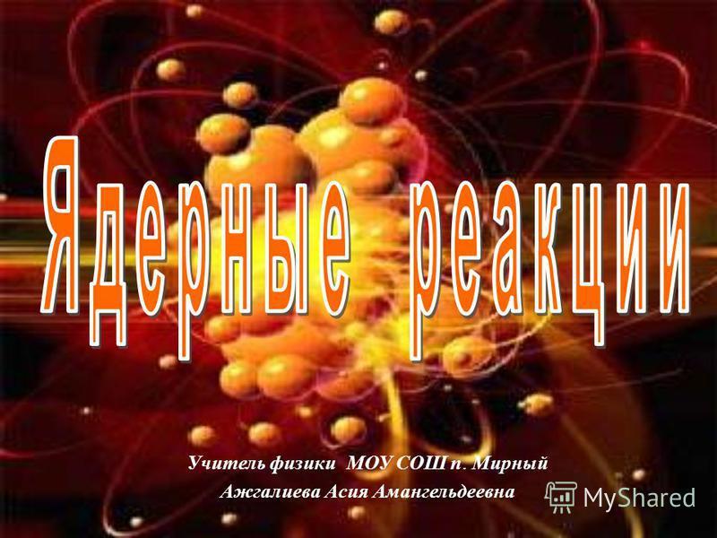 Учитель физики МОУ СОШ п. Мирный Ажгалиева Асия Амангельдеевна