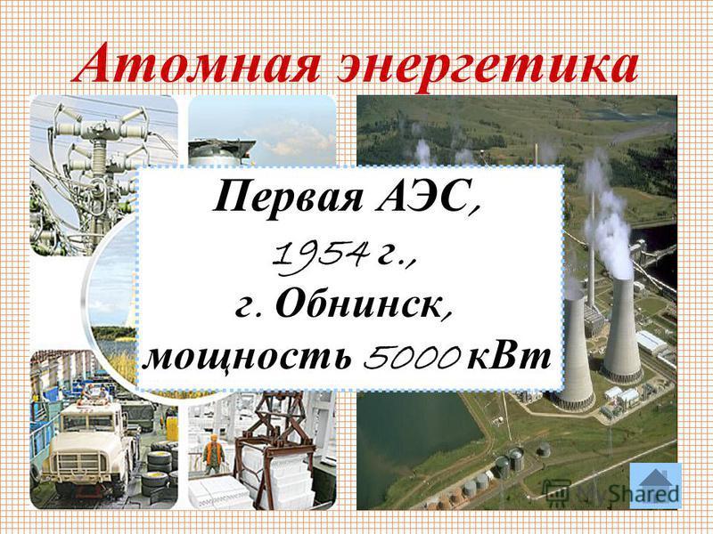 25 Атомная энергетика Первая АЭС, 1954 г., г. Обнинск, мощность 5000 к Вт