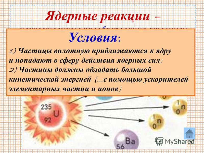 9 Ядерные реакции – искусственные преобразования атомных ядер при взаимодействии их с элементарными частицами или друг с другом Условия : 1) Частицы вплотную приближаются к ядру и попадают в сферу действия ядерных сил ; 2) Частицы должны обладать бол
