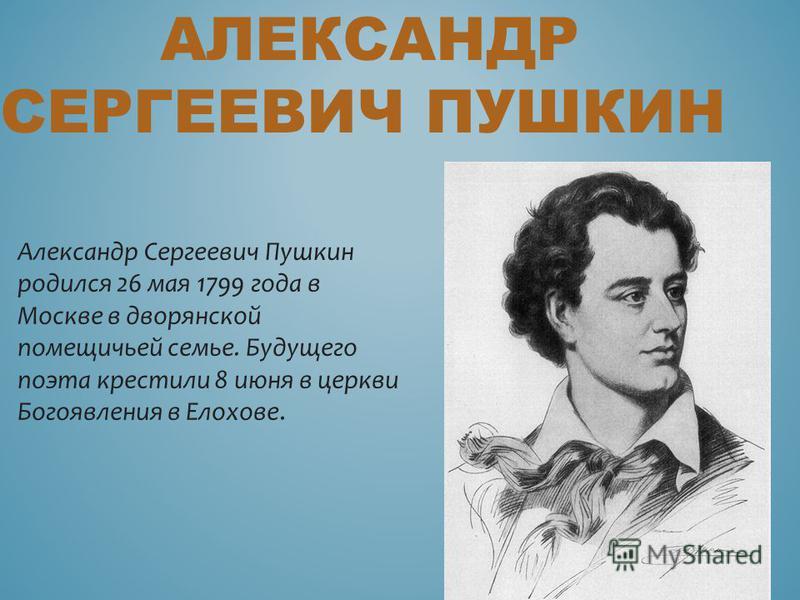 АЛЕКСАНДР СЕРГЕЕВИЧ ПУШКИН Александр Сергеевич Пушкин родился 26 мая 1799 года в Москве в дворянской помещичьей семье. Будущего поэта крестили 8 июня в церкви Богоявления в Елохове.