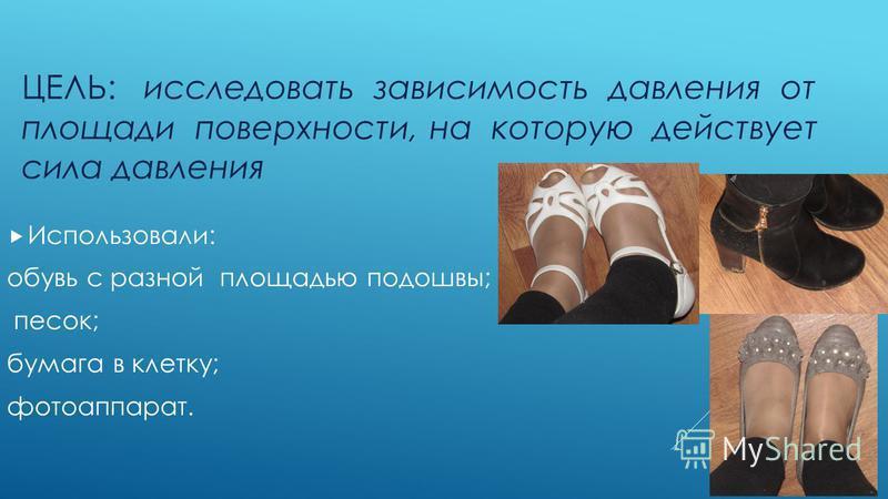 ЦЕЛЬ: исследовать зависимость давления от площади поверхности, на которую действует сила давления Использовали: обувь с разной площадью подошвы; песок; бумага в клетку; фотоаппарат.
