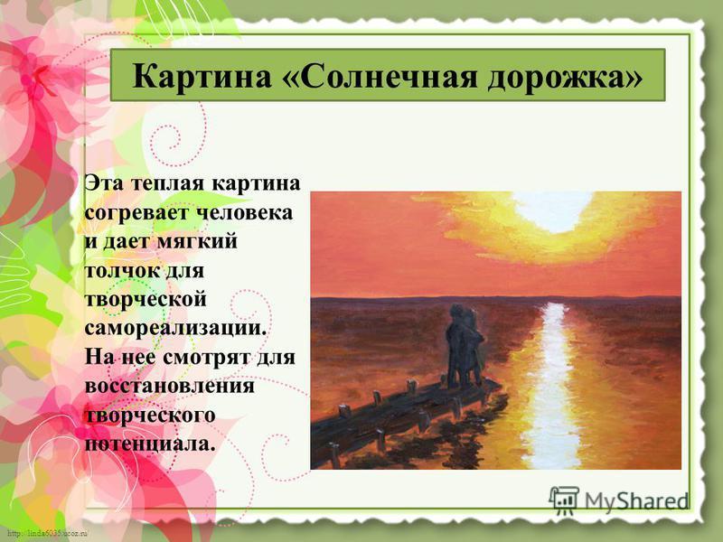 http://linda6035.ucoz.ru/ Эта теплая картина согревает человека и дает мягкий толчок для творческой самореализации. На нее смотрят для восстановления творческого потенциала. Картина «Солнечная дорожка»
