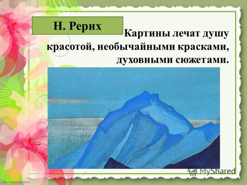 http://linda6035.ucoz.ru/ Картины лечат душу красотой, необычайными красками, духовными сюжетами. Н. Рерих