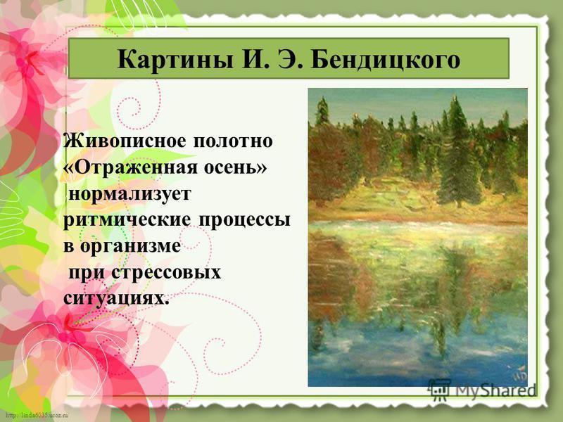 http://linda6035.ucoz.ru/ Живописное полотно «Отраженная осень» нормализует ритмические процессы в организме при стрессовых ситуациях. Картины И. Э. Бендицкого