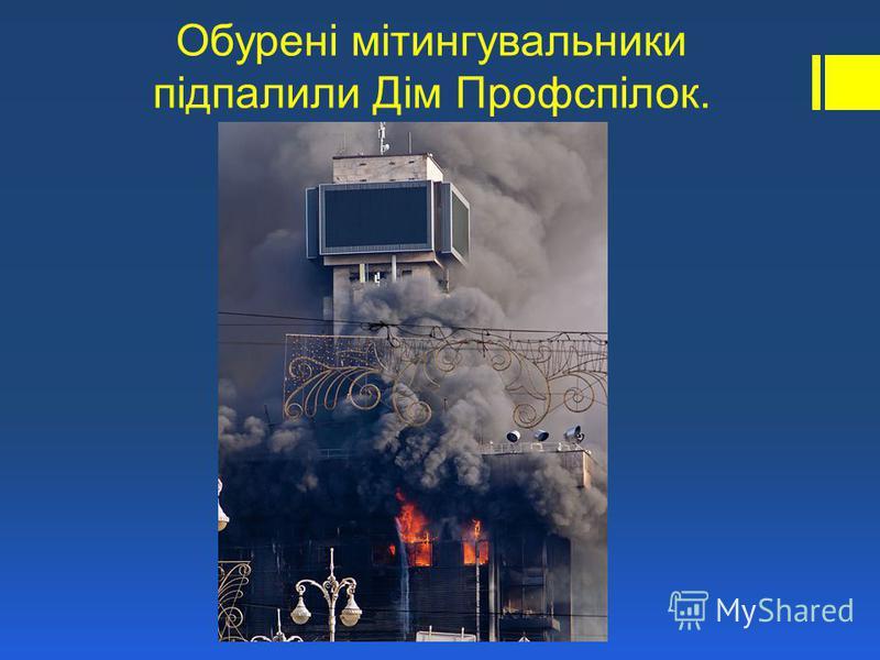 Обурені мітингувальники підпалили Дім Профспілок.