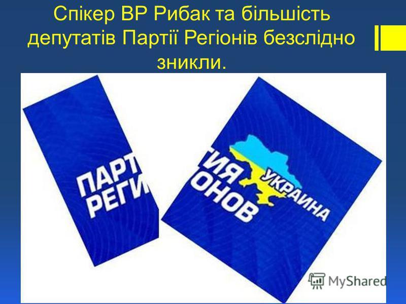 Спікер ВР Рибак та більшість депутатів Партії Регіонів безслідно зникли.