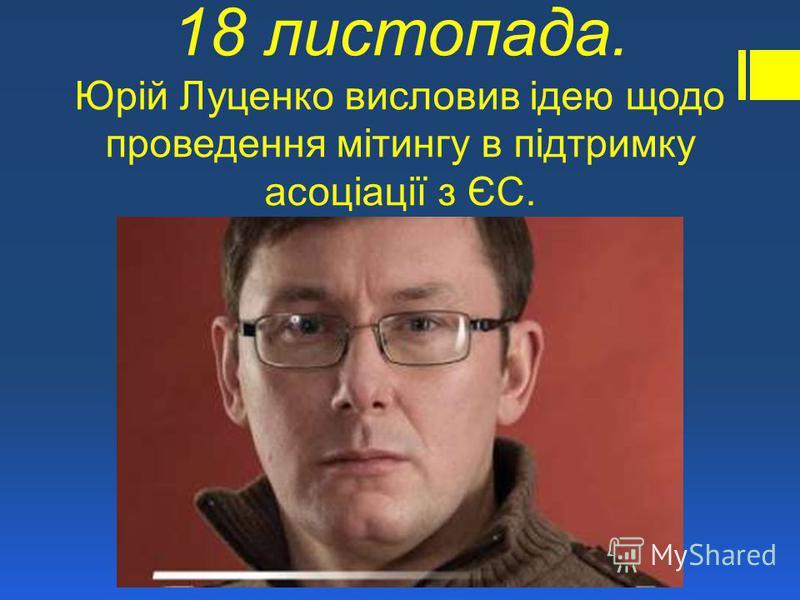 18 листопада. Юрій Луценко висловив ідею щодо проведення мітингу в підтримку асоціації з ЄС.
