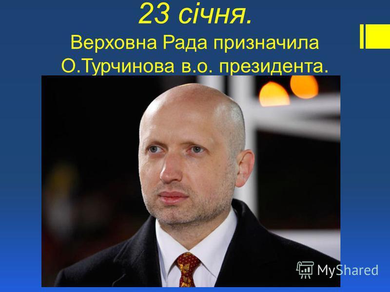 23 січня. Верховна Рада призначила О.Турчинова в.о. президента.
