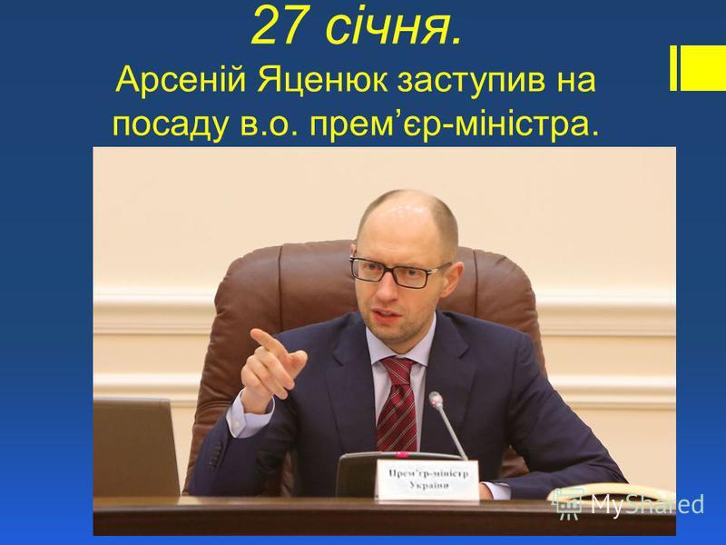 27 січня. Арсеній Яценюк заступив на посаду в.о. премєр-міністра.