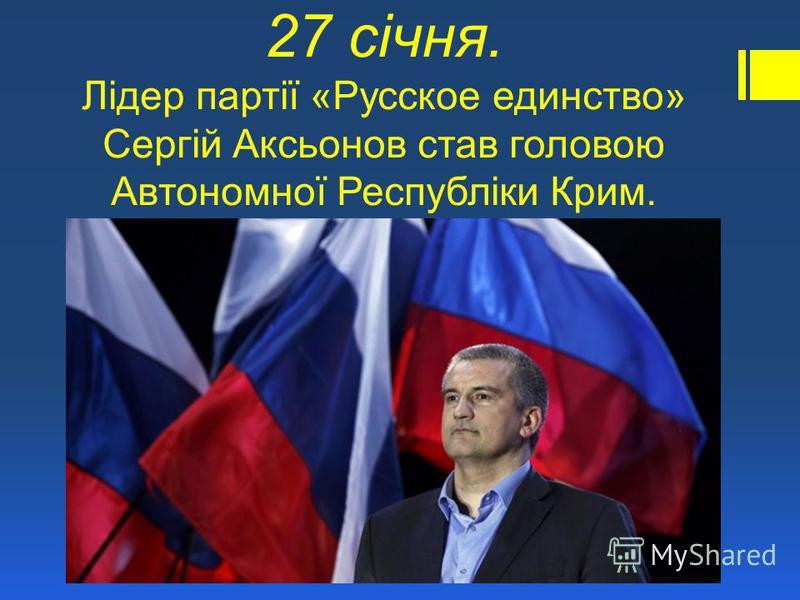 27 січня. Лідер партії «Русское единство» Сергій Аксьонов став головою Автономної Республіки Крим.