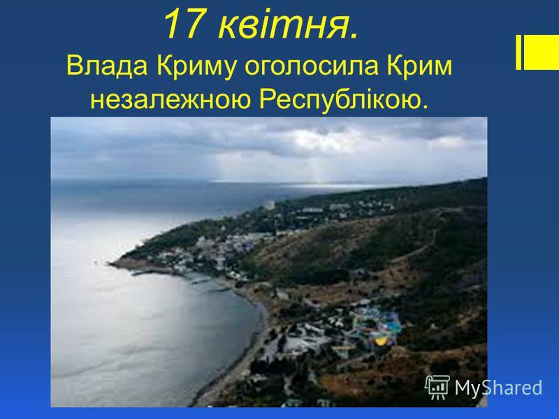 17 квітня. Влада Криму оголосила Крим незалежною Республікою.