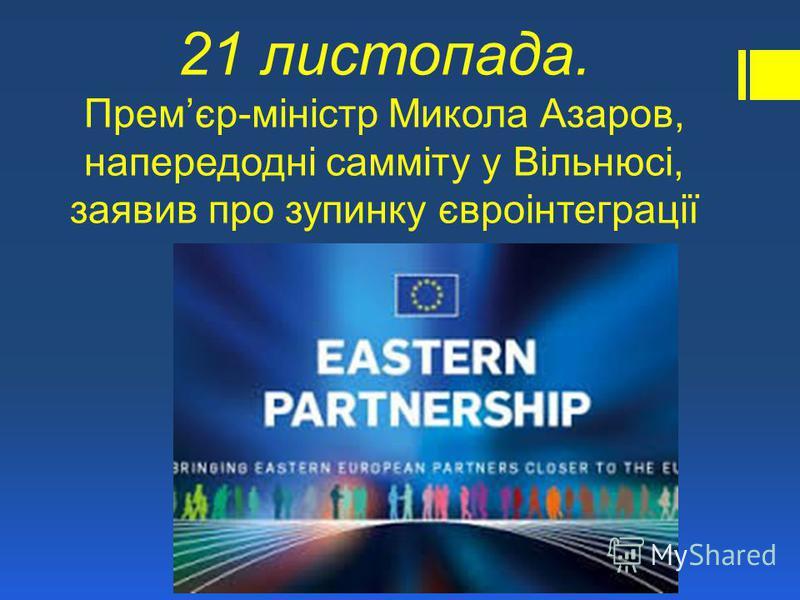 21 листопада. Премєр-міністр Микола Азаров, напередодні самміту у Вільнюсі, заявив про зупинку євроінтеграції