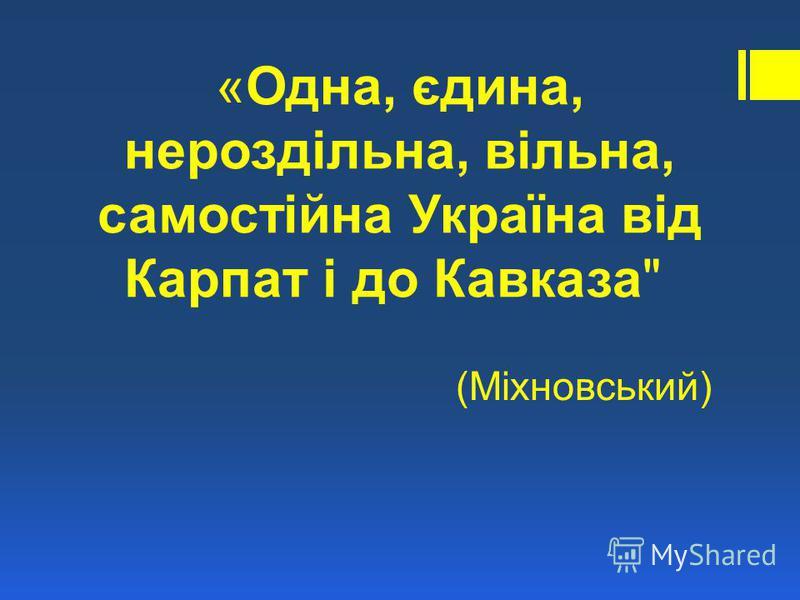 «Одна, єдина, нероздільна, вільна, самостійна Україна від Карпат і до Кавказа (Міхновський)