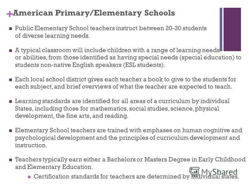 + American Primary/Elementary Schools Public Elementary School teachers instruct between 20-30 students of diverse learning needs. A typical classroom will include children with a range of learning needs or abilities, from those identified as having