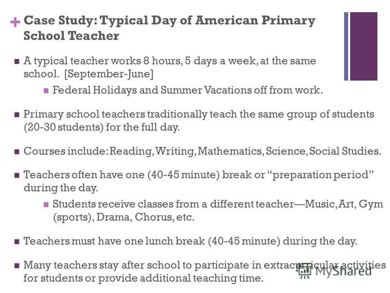 + Case Study: Typical Day of American Primary School Teacher A typical teacher works 8 hours, 5 days a week, at the same school. [September-June] Federal Holidays and Summer Vacations off from work. Primary school teachers traditionally teach the sam