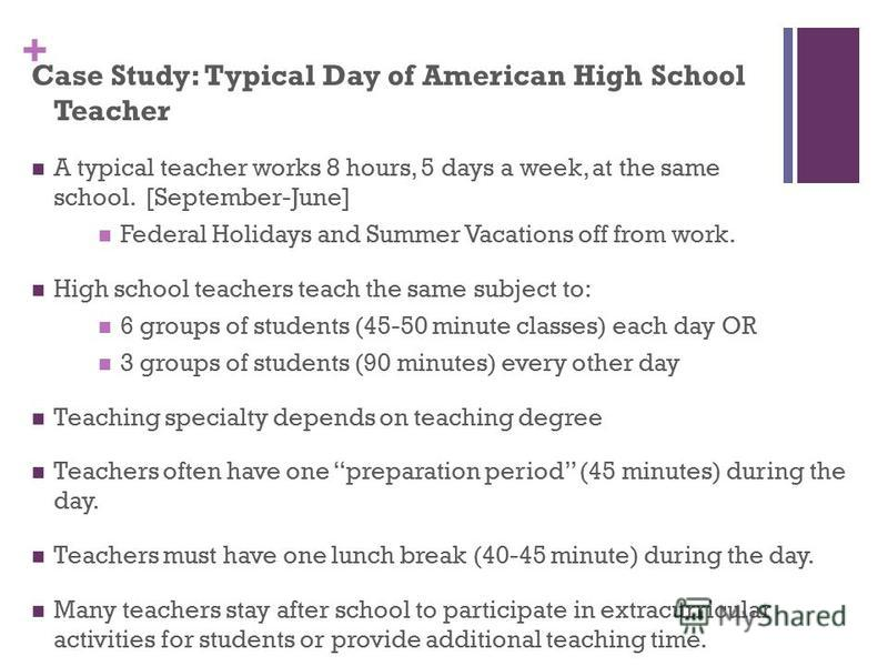 + Case Study: Typical Day of American High School Teacher A typical teacher works 8 hours, 5 days a week, at the same school. [September-June] Federal Holidays and Summer Vacations off from work. High school teachers teach the same subject to: 6 grou