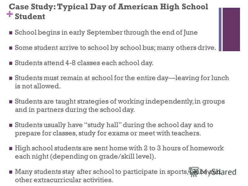 + Case Study: Typical Day of American High School Student School begins in early September through the end of June Some student arrive to school by school bus; many others drive. Students attend 4-8 classes each school day. Students must remain at sc