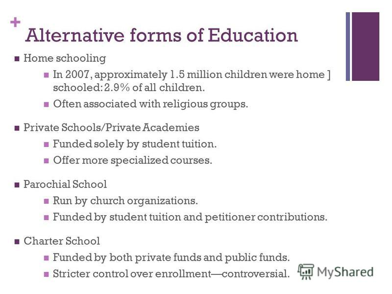 + Alternative forms of Education Home schooling In 2007, approximately 1.5 million children were home ] schooled: 2.9% of all children. Often associated with religious groups. Private Schools/Private Academies Funded solely by student tuition. Offer