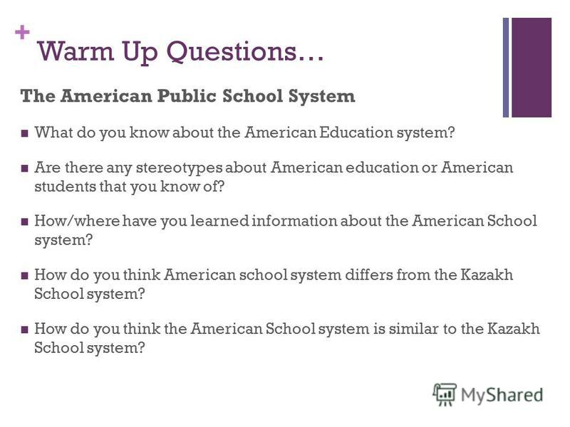 + Warm Up Questions… The American Public School System What do you know about the American Education system? Are there any stereotypes about American education or American students that you know of? How/where have you learned information about the Am