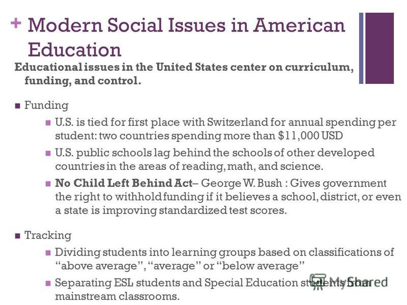 + Modern Social Issues in American Education Educational issues in the United States center on curriculum, funding, and control. Funding U.S. is tied for first place with Switzerland for annual spending per student: two countries spending more than $
