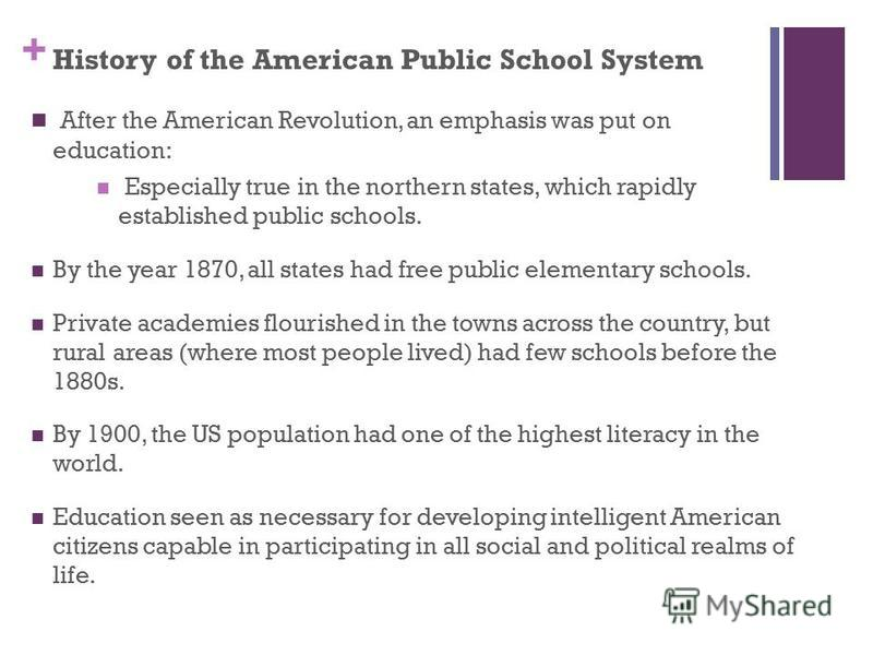 + History of the American Public School System After the American Revolution, an emphasis was put on education: Especially true in the northern states, which rapidly established public schools. By the year 1870, all states had free public elementary