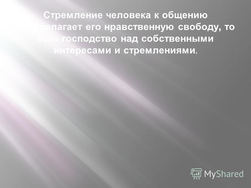 Стремление человека к общению предполагает его нравственную свободу, то есть господство над собственными интересами и стремлениями.