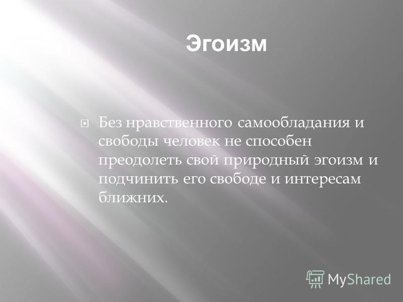 Эгоизм Без нравственного самообладания и свободы человек не способен преодолеть свой природный эгоизм и подчинить его свободе и интересам ближних.