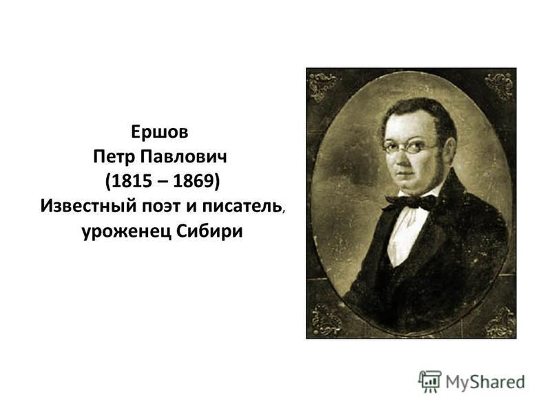 Ершов Петр Павлович (1815 – 1869) Известный поэт и писатель, уроженец Сибири