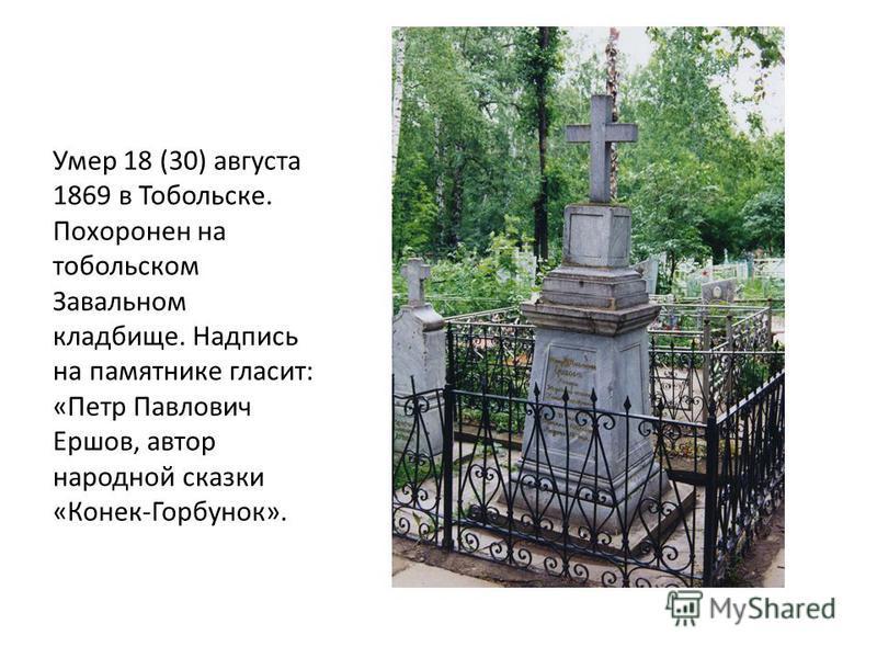 Умер 18 (30) августа 1869 в Тобольске. Похоронен на тобольском Завальном кладбище. Надпись на памятнике гласит: «Петр Павлович Ершов, автор народной сказки «Конек-Горбунок».