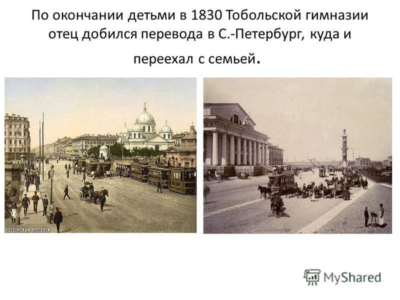 По окончании детьми в 1830 Тобольской гимназии отец добился перевода в С.-Петербург, куда и переехал с семьей.