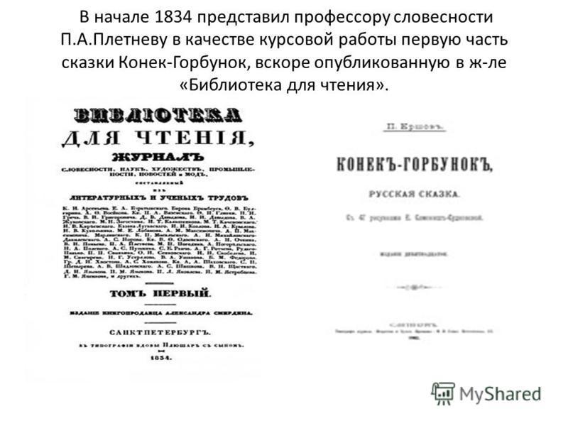 В начале 1834 представил профессору словесности П.А.Плетневу в качестве курсовой работы первую часть сказки Конек-Горбунок, вскоре опубликованную в желе «Библиотека для чтения».