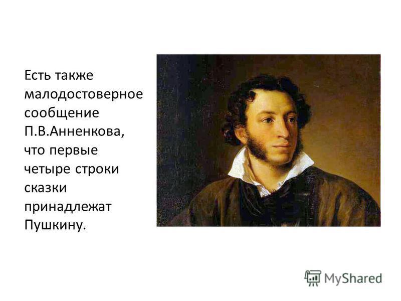 Есть также малодостоверное сообщение П.В.Анненкова, что первые четыре строки сказки принадлежат Пушкину.