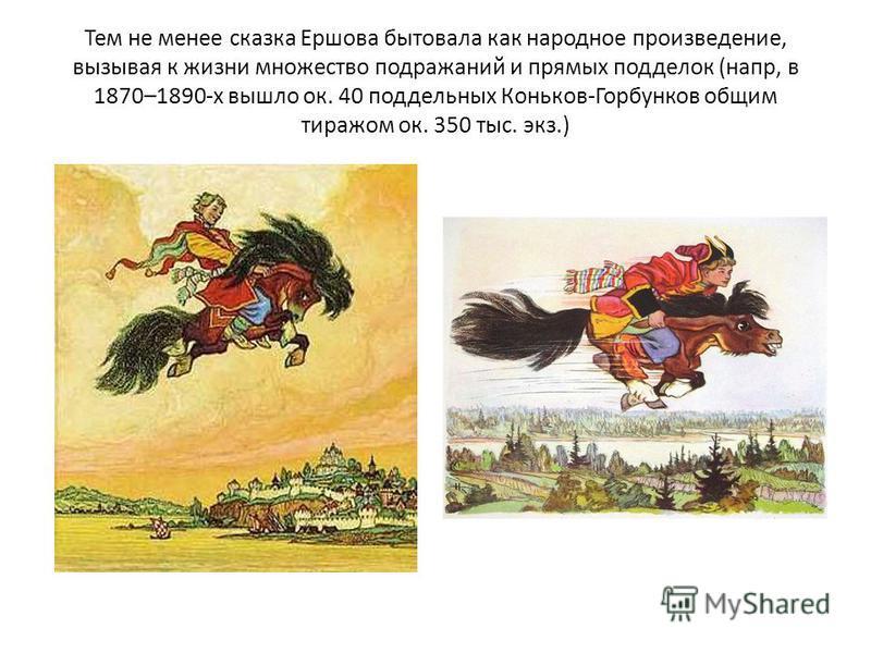 Тем не менее сказка Ершова бытовала как народное произведение, вызывая к жизни множество подражаний и прямых подделок (напр, в 1870–1890-х вышло ок. 40 поддельных Коньков-Горбунков общим тиражом ок. 350 тыс. экз.)